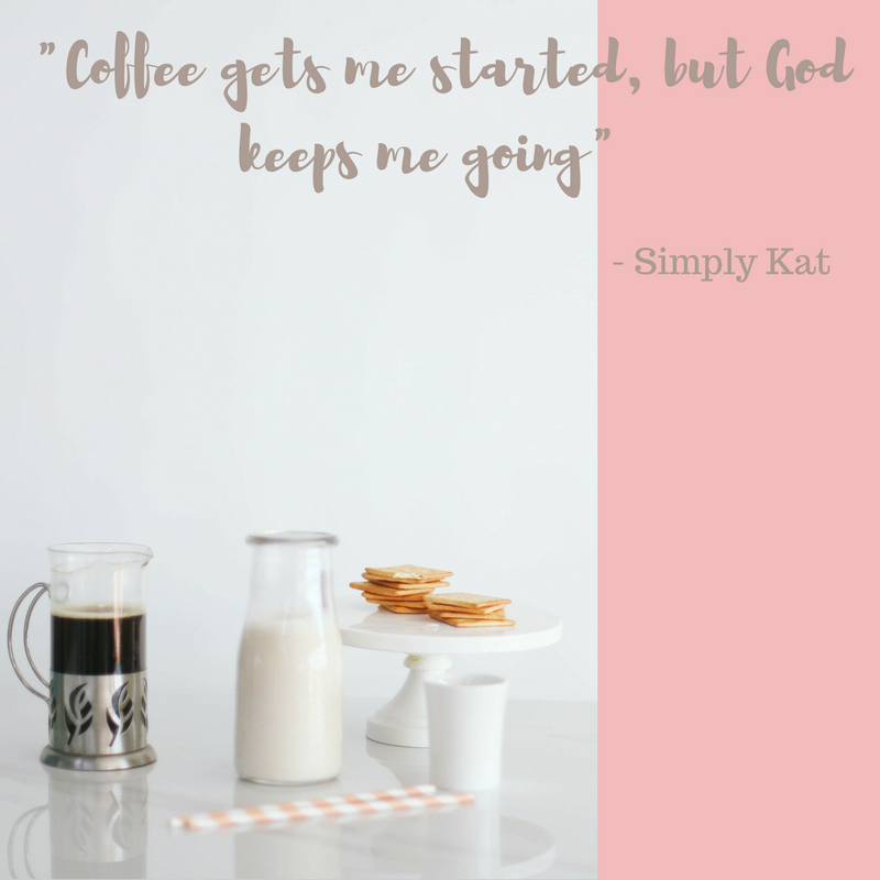 _Coffee gets me started, but God keeps me going_